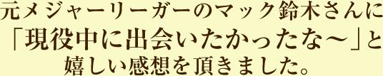 元メジャーリーガーのマック鈴木さんに「現役中に出会いたかったな~」と嬉しい感想を頂きました